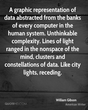 William Gibson - A graphic representation of data abstracted from the banks of every computer in the human system. Unthinkable complexity. Lines of light ranged in the nonspace of the mind, clusters and constellations of data. Like city lights, receding.