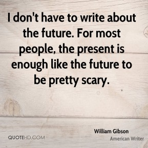 I don't have to write about the future. For most people, the present is enough like the future to be pretty scary.