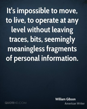 William Gibson - It's impossible to move, to live, to operate at any level without leaving traces, bits, seemingly meaningless fragments of personal information.