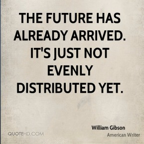 William Gibson - The future has already arrived. It's just not evenly distributed yet.