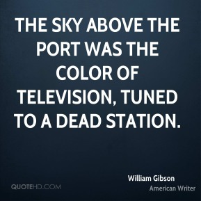 The sky above the port was the color of television, tuned to a dead station.