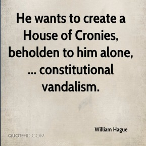 William Hague  - He wants to create a House of Cronies, beholden to him alone, ... constitutional vandalism.