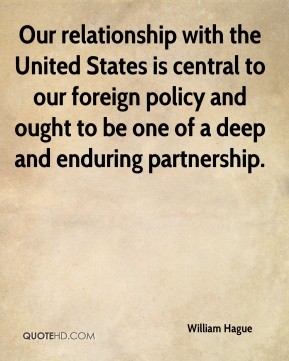 William Hague  - Our relationship with the United States is central to our foreign policy and ought to be one of a deep and enduring partnership.
