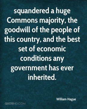 squandered a huge Commons majority, the goodwill of the people of this country, and the best set of economic conditions any government has ever inherited.