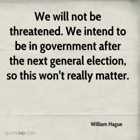 We will not be threatened. We intend to be in government after the next general election, so this won't really matter.
