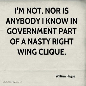 I'm not, nor is anybody I know in government part of a nasty right wing clique.