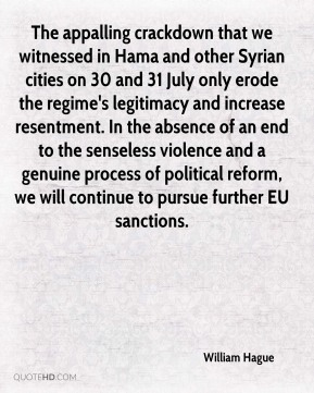 William Hague - The appalling crackdown that we witnessed in Hama and other Syrian cities on 30 and 31 July only erode the regime's legitimacy and increase resentment. In the absence of an end to the senseless violence and a genuine process of political reform, we will continue to pursue further EU sanctions.