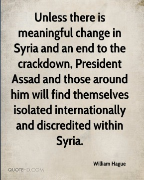 William Hague - Unless there is meaningful change in Syria and an end to the crackdown, President Assad and those around him will find themselves isolated internationally and discredited within Syria.