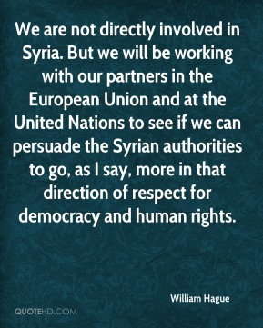 William Hague - We are not directly involved in Syria. But we will be working with our partners in the European Union and at the United Nations to see if we can persuade the Syrian authorities to go, as I say, more in that direction of respect for democracy and human rights.