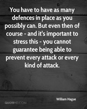 You have to have as many defences in place as you possibly can. But even then of course - and it's important to stress this - you cannot guarantee being able to prevent every attack or every kind of attack.