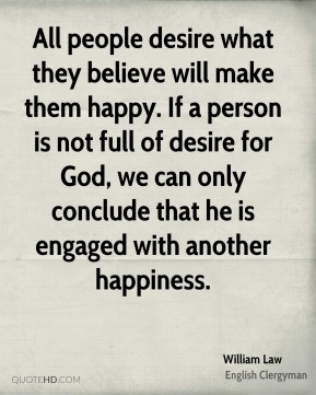All people desire what they believe will make them happy. If a person is not full of desire for God, we can only conclude that he is engaged with another happiness.