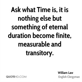 William Law - Ask what Time is, it is nothing else but something of eternal duration become finite, measurable and transitory.