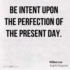 William Law - Be intent upon the perfection of the present day.