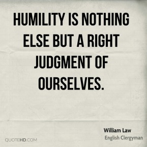 William Law - Humility is nothing else but a right judgment of ourselves.