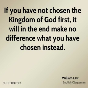 If you have not chosen the Kingdom of God first, it will in the end make no difference what you have chosen instead.