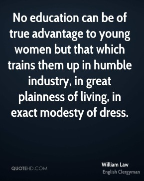 William Law - No education can be of true advantage to young women but that which trains them up in humble industry, in great plainness of living, in exact modesty of dress.