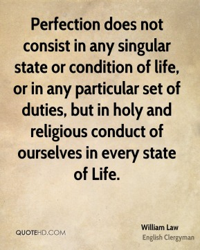 Perfection does not consist in any singular state or condition of life, or in any particular set of duties, but in holy and religious conduct of ourselves in every state of Life.