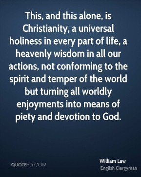 William Law - This, and this alone, is Christianity, a universal holiness in every part of life, a heavenly wisdom in all our actions, not conforming to the spirit and temper of the world but turning all worldly enjoyments into means of piety and devotion to God.
