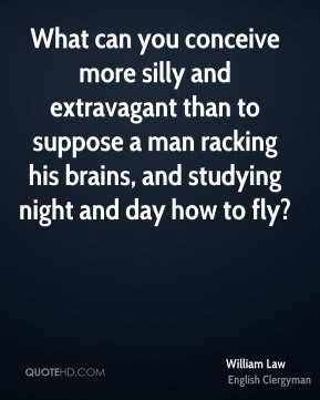 William Law - What can you conceive more silly and extravagant than to suppose a man racking his brains, and studying night and day how to fly?