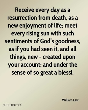 William Law  - Receive every day as a resurrection from death, as a new enjoyment of life; meet every rising sun with such sentiments of God's goodness, as if you had seen it, and all things, new - created upon your account: and under the sense of so great a blessi.