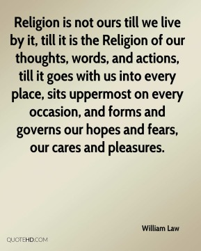 William Law  - Religion is not ours till we live by it, till it is the Religion of our thoughts, words, and actions, till it goes with us into every place, sits uppermost on every occasion, and forms and governs our hopes and fears, our cares and pleasures.