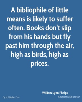 William Lyon Phelps - A bibliophile of little means is likely to suffer often. Books don't slip from his hands but fly past him through the air, high as birds, high as prices.