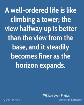 William Lyon Phelps - A well-ordered life is like climbing a tower; the view halfway up is better than the view from the base, and it steadily becomes finer as the horizon expands.
