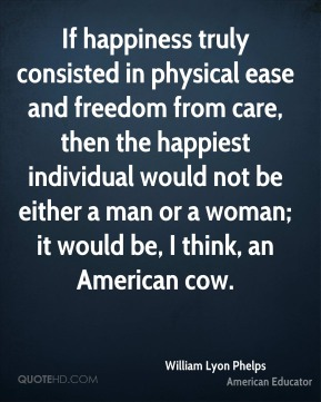 William Lyon Phelps - If happiness truly consisted in physical ease and freedom from care, then the happiest individual would not be either a man or a woman; it would be, I think, an American cow.