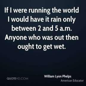 If I were running the world I would have it rain only between 2 and 5 a.m. Anyone who was out then ought to get wet.