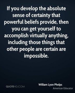 William Lyon Phelps - If you develop the absolute sense of certainty that powerful beliefs provide, then you can get yourself to accomplish virtually anything, including those things that other people are certain are impossible.
