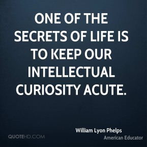 One of the secrets of life is to keep our intellectual curiosity acute.