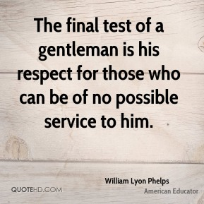 The final test of a gentleman is his respect for those who can be of no possible service to him.
