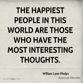 The happiest people in this world are those who have the most interesting thoughts.