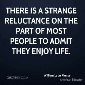 There is a strange reluctance on the part of most people to admit they enjoy life.