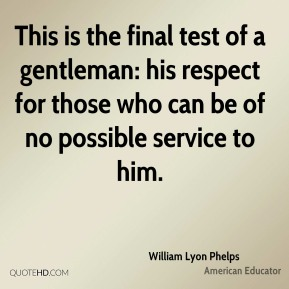 William Lyon Phelps - This is the final test of a gentleman: his respect for those who can be of no possible service to him.