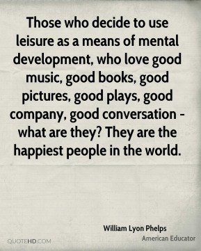 William Lyon Phelps - Those who decide to use leisure as a means of mental development, who love good music, good books, good pictures, good plays, good company, good conversation - what are they? They are the happiest people in the world.