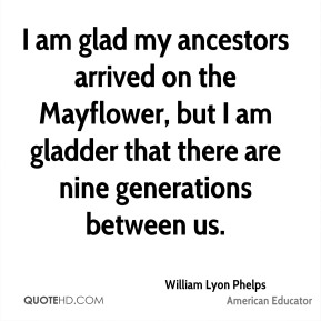 William Lyon Phelps  - I am glad my ancestors arrived on the Mayflower, but I am gladder that there are nine generations between us.