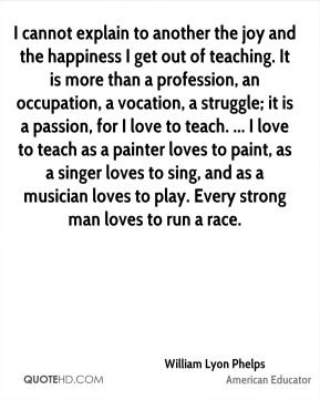 William Lyon Phelps  - I cannot explain to another the joy and the happiness I get out of teaching. It is more than a profession, an occupation, a vocation, a struggle; it is a passion, for I love to teach. ... I love to teach as a painter loves to paint, as a singer loves to sing, and as a musician loves to play. Every strong man loves to run a race.