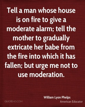 Tell a man whose house is on fire to give a moderate alarm; tell the mother to gradually extricate her babe from the fire into which it has fallen; but urge me not to use moderation.