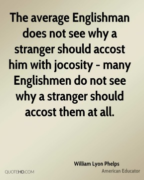 The average Englishman does not see why a stranger should accost him with jocosity - many Englishmen do not see why a stranger should accost them at all.