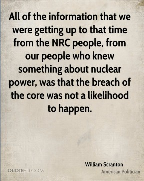 All of the information that we were getting up to that time from the NRC people, from our people who knew something about nuclear power, was that the breach of the core was not a likelihood to happen.