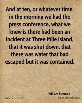 William Scranton - And at ten, or whatever time, in the morning we had the press conference, what we knew is there had been an incident at Three Mile Island, that it was shut down, that there was water that had escaped but it was contained.