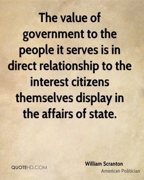 William Scranton - The value of government to the people it serves is in direct relationship to the interest citizens themselves display in the affairs of state.