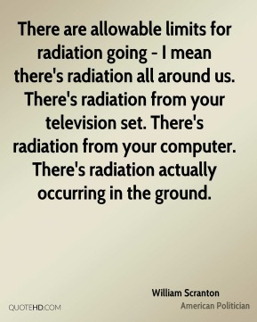 There are allowable limits for radiation going - I mean there's radiation all around us. There's radiation from your television set. There's radiation from your computer. There's radiation actually occurring in the ground.