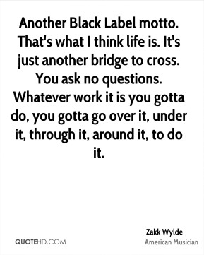 Another Black Label motto. That's what I think life is. It's just another bridge to cross. You ask no questions. Whatever work it is you gotta do, you gotta go over it, under it, through it, around it, to do it.