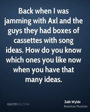 Back when I was jamming with Axl and the guys they had boxes of cassettes with song ideas. How do you know which ones you like now when you have that many ideas.