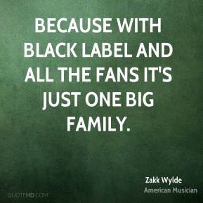 Zakk Wylde - Because with Black Label and all the fans it's just one big family.