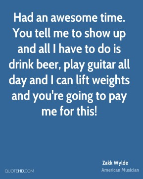 Had an awesome time. You tell me to show up and all I have to do is drink beer, play guitar all day and I can lift weights and you're going to pay me for this!