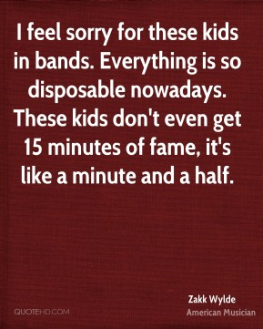 I feel sorry for these kids in bands. Everything is so disposable nowadays. These kids don't even get 15 minutes of fame, it's like a minute and a half.