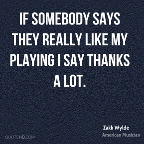 If somebody says they really like my playing I say thanks a lot.